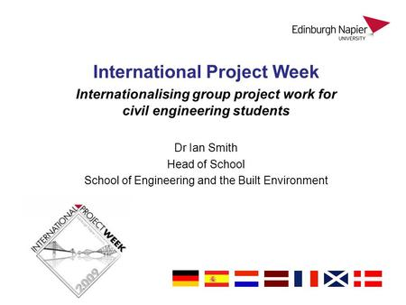 International Project Week Internationalising group project work for civil engineering students Dr Ian Smith Head of School School of Engineering and the.