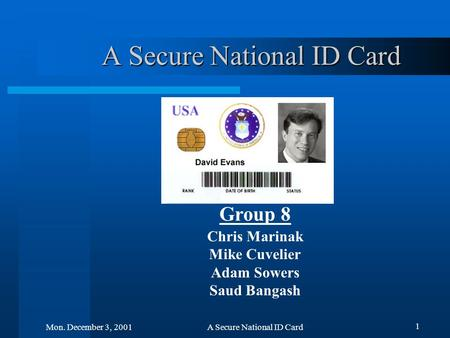 1 Mon. December 3, 2001A Secure National ID Card Group 8 Chris Marinak Mike Cuvelier Adam Sowers Saud Bangash.