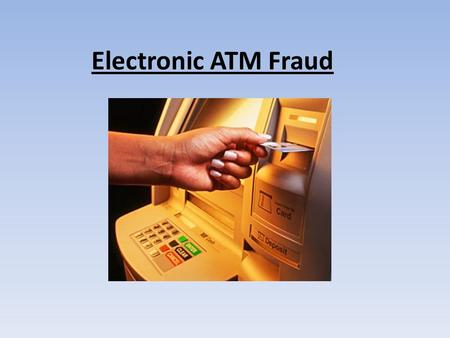 Electronic ATM Fraud. ATM Fraud is where you goto an ATM and you insert your card into a skimmer which is placed in the card slot and it will take all.
