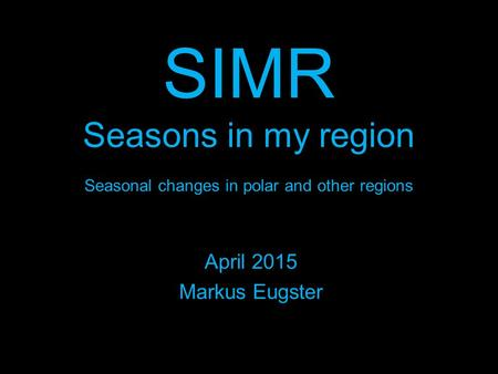 SIMR Seasons in my region Seasonal changes in polar and other regions April 2015 Markus Eugster.