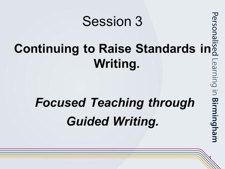 1 Session 3 Continuing to Raise Standards in Writing. Focused Teaching through Guided Writing.