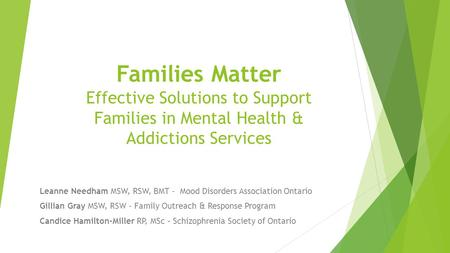 Families Matter Effective Solutions to Support Families in Mental Health & Addictions Services Leanne Needham MSW, RSW, BMT - Mood Disorders Association.