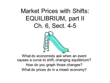 Market Prices with Shifts: EQUILIBRIUM, part II Ch. 6, Sect. 4-5 What do economists ask when an event causes a curve to shift, changing equilibrium? How.