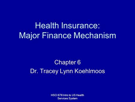 HSCI 678 Intro to US Health Services System Health Insurance: Major Finance Mechanism Chapter 6 Dr. Tracey Lynn Koehlmoos.
