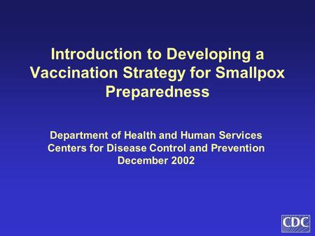 Introduction to Developing a Vaccination Strategy for Smallpox Preparedness Department of Health and Human Services Centers for Disease Control and Prevention.
