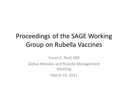 Proceedings of the SAGE Working Group on Rubella Vaccines Susan E. Reef, MD Global Measles and Rubella Management Meeting March 15, 2011.