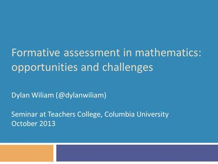Formative assessment in mathematics: opportunities and challenges Dylan Wiliam Seminar at Teachers College, Columbia University October.