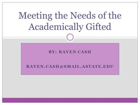 BY: RAVEN CASH Meeting the Needs of the Academically Gifted.