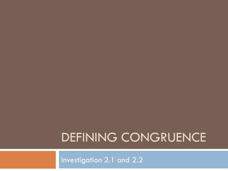 DEFINING CONGRUENCE Investigation 2.1 and 2.2. 43210 In addition to 3, student is able to teach others how to apply properties of transformations. Apply.