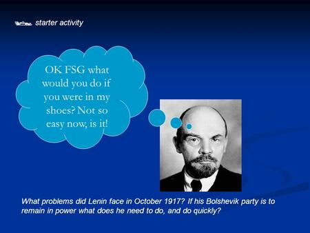  starter activity OK FSG what would you do if you were in my shoes? Not so easy now, is it! What problems did Lenin face in October 1917? If his Bolshevik.
