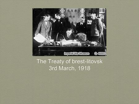 The Treaty of brest-litovsk 3rd March, 1918 The Treaty of brest-litovsk 3rd March, 1918.