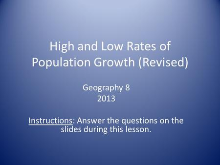 High and Low Rates of Population Growth (Revised) Geography 8 2013 Instructions: Answer the questions on the slides during this lesson.