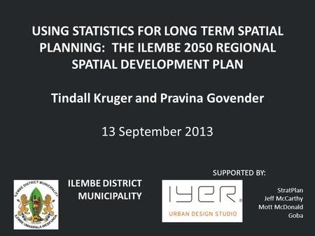 USING STATISTICS FOR LONG TERM SPATIAL PLANNING: THE ILEMBE 2050 REGIONAL SPATIAL DEVELOPMENT PLAN Tindall Kruger and Pravina Govender 13 September 2013.