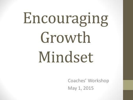 Encouraging Growth Mindset Coaches' Workshop May 1, 2015.