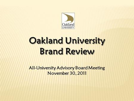 All-University Advisory Board Meeting November 30, 2011 Oakland University Brand Review Oakland University Brand Review.