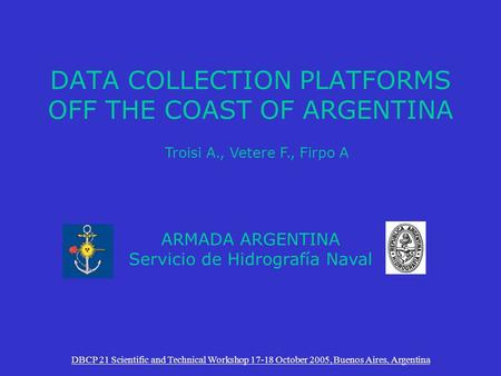 DATA COLLECTION PLATFORMS OFF THE COAST OF ARGENTINA DBCP 21 Scientific and Technical Workshop 17-18 October 2005, Buenos Aires, Argentina ARMADA ARGENTINA.