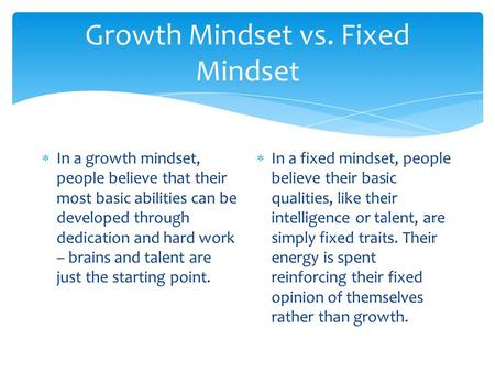 Growth Mindset vs. Fixed Mindset  In a growth mindset, people believe that their most basic abilities can be developed through dedication and hard work.