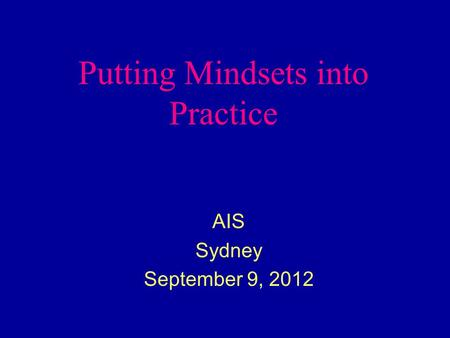 Putting Mindsets into Practice AIS Sydney September 9, 2012.