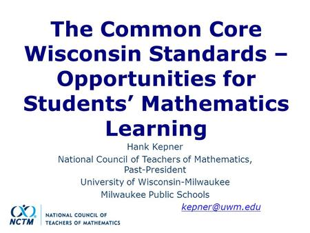 The Common Core Wisconsin Standards – Opportunities for Students' Mathematics Learning Hank Kepner National Council of Teachers of Mathematics, Past-President.