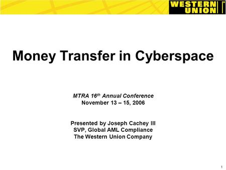 1 Money Transfer in Cyberspace MTRA 16 th Annual Conference November 13 – 15, 2006 Presented by Joseph Cachey III SVP, Global AML Compliance The Western.