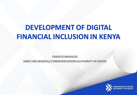 DEVELOPMENT OF DIGITAL FINANCIAL INCLUSION IN KENYA FRANCIS WANGUSI DIRECTOR GENERAL/COMMUNICATIONS AUTHORITY OF KENYA.