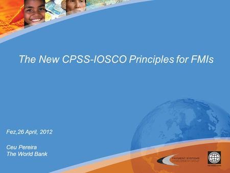 The New CPSS-IOSCO Principles for FMIs Fez,26 April, 2012 Ceu Pereira The World Bank.