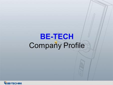 BE-TECH Company Profile. Company Information Date of Establishment: July 23rd, 1996 Legal Representative: Chen Weixi Business Category: R & D, manufacturing.