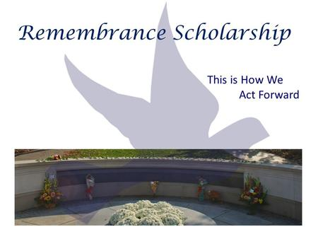 Remembrance Scholarship This is How We Act Forward.