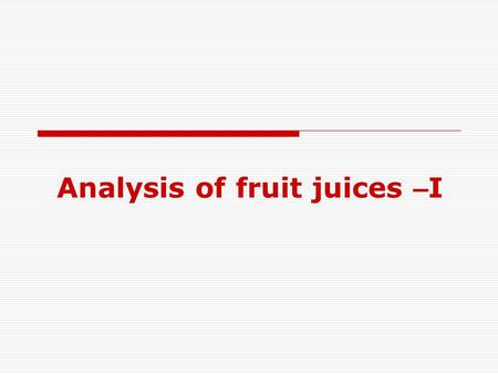 Analysis of fruit juices – I. Objective To determine the acidity & content of sodium benzoate & total solids in samples of various fruit juices. Determination.