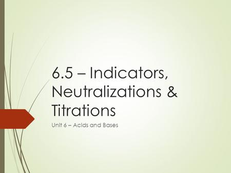 6.5 – Indicators, Neutralizations & Titrations Unit 6 – Acids and Bases.