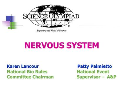 NERVOUS SYSTEM NERVOUS SYSTEM Karen Lancour Patty Palmietto National Bio Rules National Event Committee Chairman Supervisor – A&P.