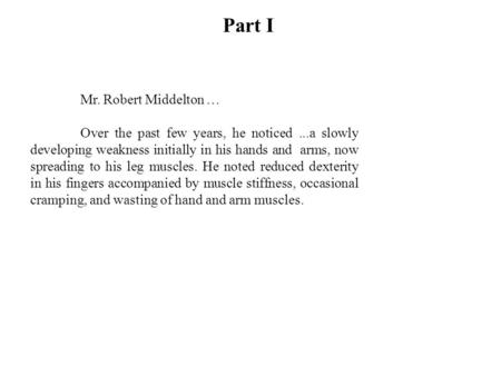 Part I Mr. Robert Middelton … Over the past few years, he noticed...a slowly developing weakness initially in his hands and arms, now spreading to his.