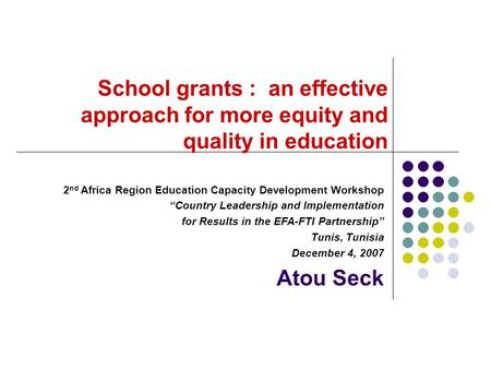 "School grants : an effective approach for more equity and quality in education 2 nd Africa Region Education Capacity Development Workshop ""Country Leadership."