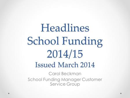 Headlines School Funding 2014/15 Issued March 2014 Carol Beckman School Funding Manager Customer Service Group.