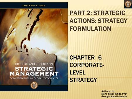 Authored by: Marta Szabo White, PhD. Georgia State University PART 2: STRATEGIC ACTIONS: STRATEGY FORMULATION CHAPTER 6 CORPORATE- LEVEL STRATEGY.