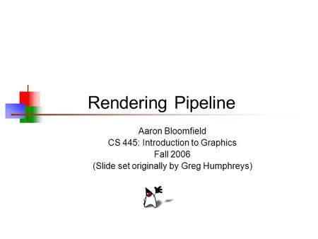Rendering Pipeline Aaron Bloomfield CS 445: Introduction to Graphics Fall 2006 (Slide set originally by Greg Humphreys)