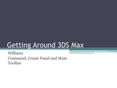 Getting Around 3DS Max Williams Command, Create Panel and Main Toolbar.