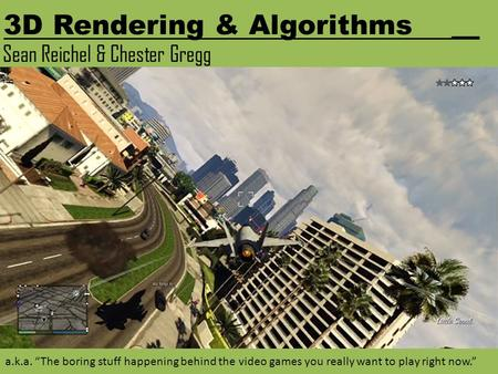 "3D Rendering & Algorithms__ Sean Reichel & Chester Gregg a.k.a. ""The boring stuff happening behind the video games you really want to play right now."""