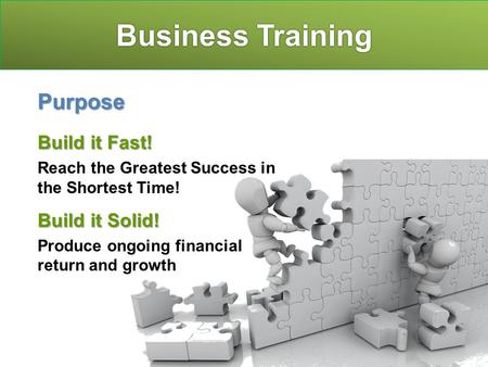 Business Training Purpose Build it Fast! Reach the Greatest Success in the Shortest Time! Build it Solid! Produce ongoing financial return and growth.
