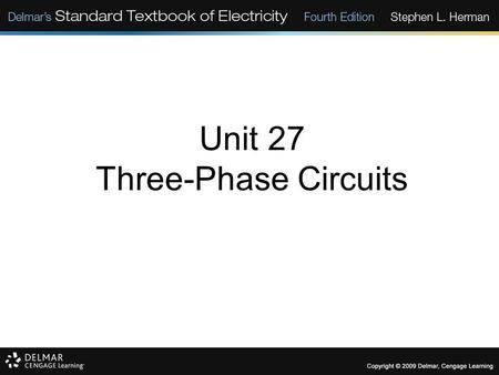Unit 27 Three-Phase Circuits. Objectives: Discuss the differences between three- phase and single-phase voltages. Discuss the characteristics of delta.
