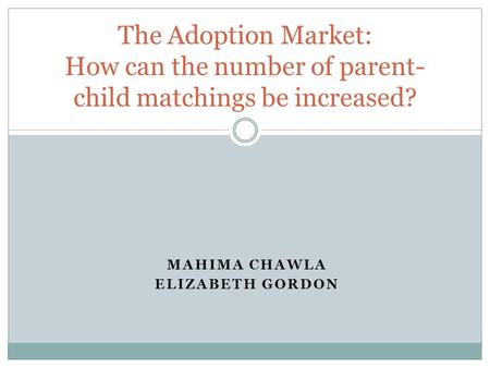 MAHIMA CHAWLA ELIZABETH GORDON The Adoption Market: How can the number of parent- child matchings be increased?
