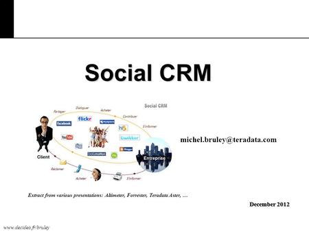 Social CRM December 2012 Extract from various presentations: Altimeter, Forrester, Teradata Aster, …
