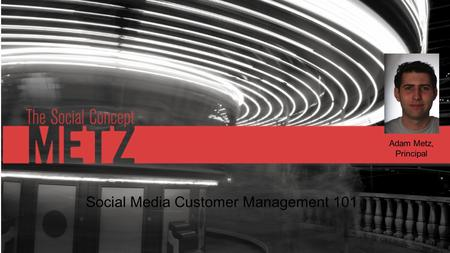 Social Media Customer Management 101 Adam Metz, Principal.