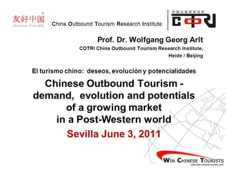 China Outbound Tourism Research Institute Prof. Dr. Wolfgang Georg Arlt COTRI China Outbound Tourism Research Institute, Heide / Beijing El turismo chino:
