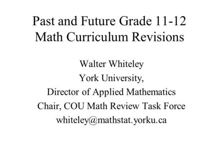 Past and Future Grade 11-12 Math Curriculum Revisions Walter Whiteley York University, Director of Applied Mathematics Chair, COU Math Review Task Force.