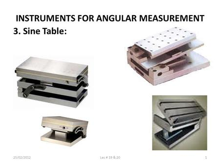 INSTRUMENTS FOR ANGULAR MEASUREMENT 3. Sine Table: 25/02/20121Lec # 19 & 20.