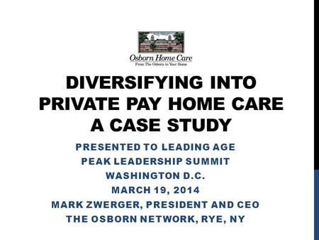 DIVERSIFYING INTO PRIVATE PAY HOME CARE A CASE STUDY PRESENTED TO LEADING AGE PEAK LEADERSHIP SUMMIT WASHINGTON D.C. MARCH 19, 2014 MARK ZWERGER, PRESIDENT.