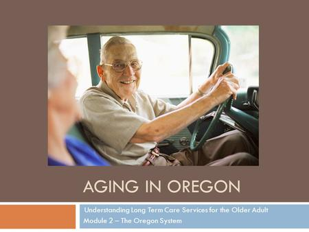 AGING IN OREGON Understanding Long Term Care Services for the Older Adult Module 2 – The Oregon System.