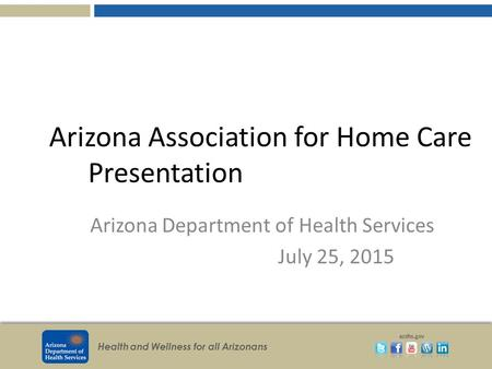 Health and Wellness for all Arizonans azdhs.gov Arizona Association for Home Care Presentation Arizona Department of Health Services July 25, 2015.