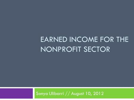 EARNED INCOME FOR THE NONPROFIT SECTOR Sonya Ulibarri // August 10, 2012.